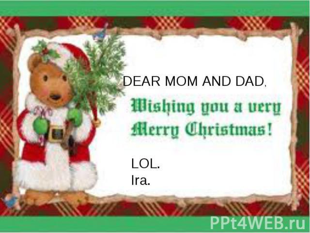 DEAR MOM AND DAD,LOL.Ira.