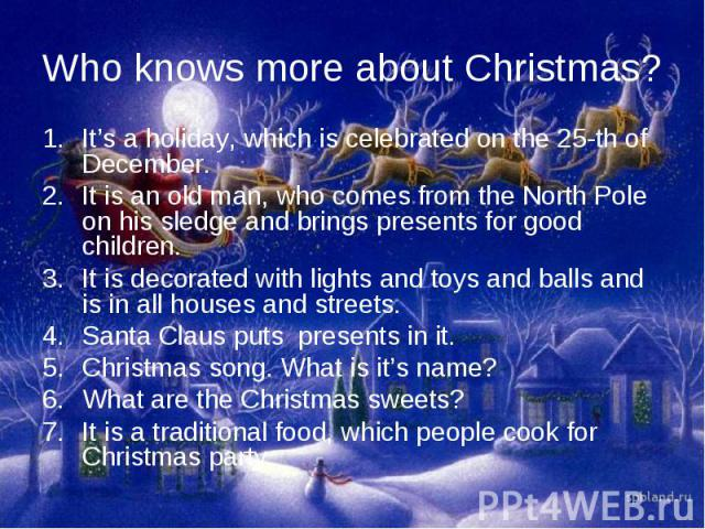 Who knows more about Christmas?It's a holiday, which is celebrated on the 25-th of December. It is an old man, who comes from the North Pole on his sledge and brings presents for good children. It is decorated with lights and toys and balls and is i…