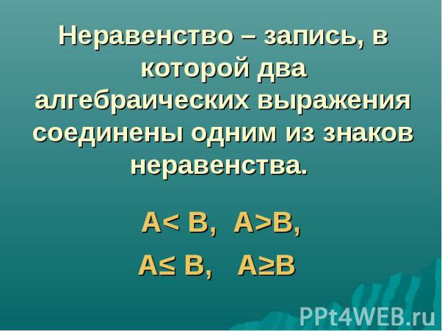 Неравенство – запись, в которой два алгебраических выражения соединены одним из знаков неравенства. А< B, A>B,А≤ В, А≥В