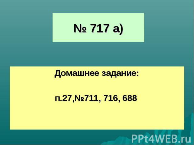 № 717 а)Домашнее задание:п.27,№711, 716, 688