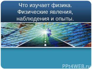 Что изучает физика. Физические явления, наблюдения и опыты.