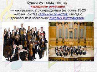 Существует также понятиекамерного оркестра— как правило, это сокращённый (не б