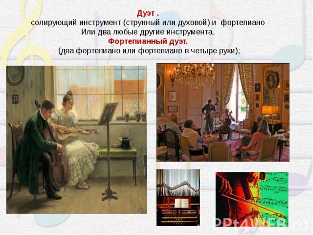 Дуэт .солирующий инструмент (струнный или духовой) и фортепианоИли два любые другие инструмента.Фортепианный дуэт. (два фортепиано или фортепиано в четыре руки);
