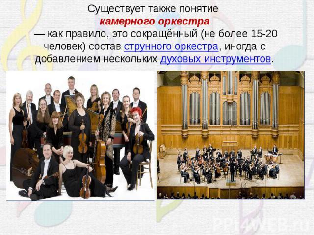 Существует также понятиекамерного оркестра— как правило, это сокращённый (не более 15-20 человек) составструнного оркестра, иногда с добавлением несколькихдуховых инструментов.