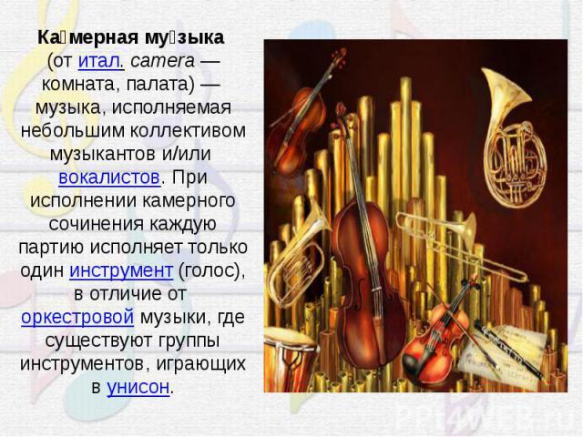 Камерная музыка(отитал.camera— комната, палата)— музыка, исполняемая небольшим коллективом музыкантов и/иливокалистов. При исполнении камерного сочинения каждую партию исполняет только одининструмент(голос), в отличие оторкестровоймузыки, …
