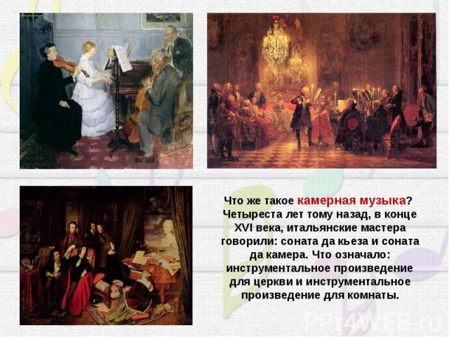 Что же такоекамерная музыка? Четыреста лет тому назад, в конце XVI века, итальянские мастера говорили: соната да кьеза и соната да камера. Что означало: инструментальное произведение для церкви и инструментальное произведение для комнаты.