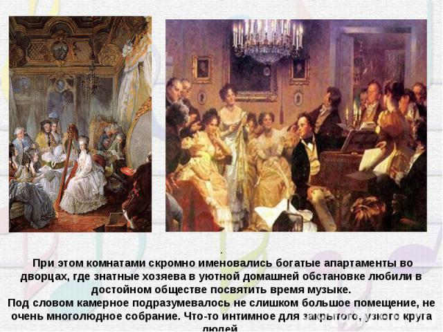 . При этом комнатами скромно именовались богатые апартаменты во дворцах, где знатные хозяева в уютной домашней обстановке любили в достойном обществе посвятить время музыке.Под словом камерное подразумевалось не слишком большое помещение, не очень м…