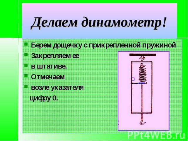 Делаем динамометр! Берем дощечку с прикрепленной пружинойЗакрепляем ее в штативе.Отмечаем возле указателя цифру 0.