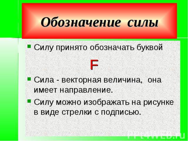 Обозначение силы Силу принято обозначать буквой FСила - векторная величина, она имеет направление.Силу можно изображать на рисунке в виде стрелки с подписью.