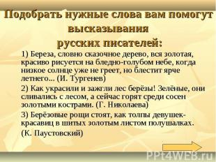 Подобрать нужные слова вам помогут высказывания русских писателей:1) Береза, сло