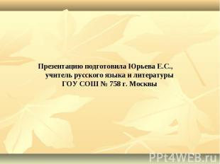 Презентацию подготовила Юрьева Е.С., учитель русского языка и литературы ГОУ СОШ