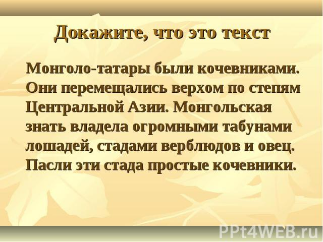 Докажите, что это текст Монголо-татары были кочевниками. Они перемещались верхом по степям Центральной Азии. Монгольская знать владела огромными табунами лошадей, стадами верблюдов и овец. Пасли эти стада простые кочевники.