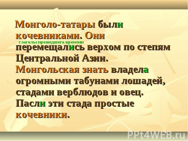 Монголо-татары были кочевниками. Они перемещались верхом по степям Центральной Азии. Монгольская знать владела огромными табунами лошадей, стадами верблюдов и овец. Пасли эти стада простые кочевники.
