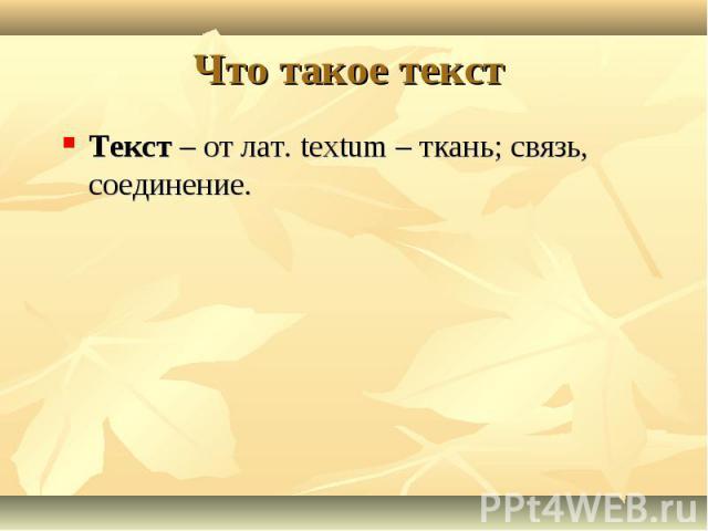 Что такое текст Текст – от лат. textum – ткань; связь, соединение.