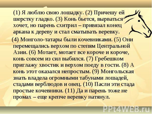 (1) Я люблю свою лошадку. (2) Причешу ей шерстку гладко. (3) Конь бьется, вырваться хочет, но парень схитрил – привязал конец аркана к дереву и стал сматывать веревку. (4) Монголо-татары были кочевниками. (5) Они перемещались верхом по степям Центра…