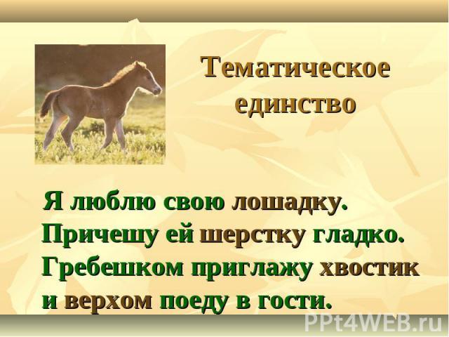 Тематическое единство Я люблю свою лошадку. Причешу ей шерстку гладко. Гребешком приглажу хвостик и верхом поеду в гости.