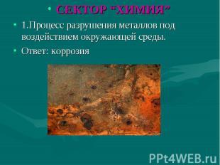 """СЕКТОР """"ХИМИЯ"""" 1.Процесс разрушения металлов под воздействием окружающей среды.О"""