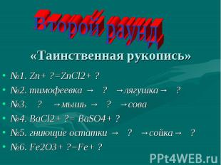 Второй раунд«Таинственная рукопись» №1. Zn+ ?=ZnCl2+ ?№2. тимофеевка → ? →лягушк