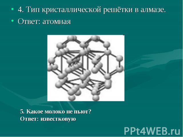4. Тип кристаллической решётки в алмазе.Ответ: атомная5. Какое молоко не пьют?Ответ: известковую