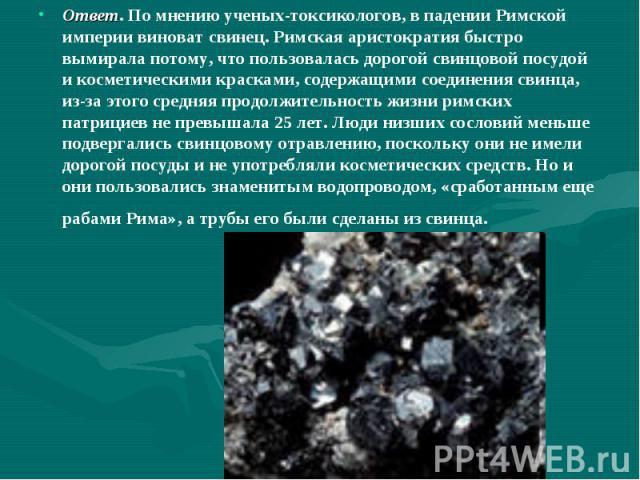 Ответ. По мнению ученых-токсикологов, в падении Римской империи виноват свинец. Римская аристократия быстро вымирала потому, что пользовалась дорогой свинцовой посудой и косметическими красками, содержащими соединения свинца, из-за этого средняя про…