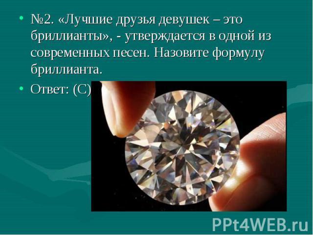 №2. «Лучшие друзья девушек – это бриллианты», - утверждается в одной из современных песен. Назовите формулу бриллианта. Ответ: (С)