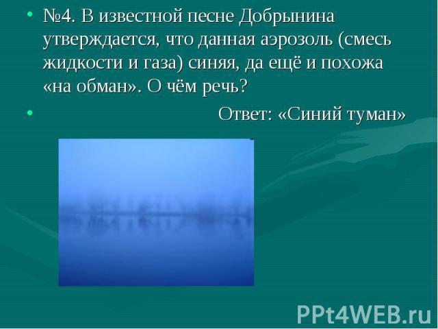 №4. В известной песне Добрынина утверждается, что данная аэрозоль (смесь жидкости и газа) синяя, да ещё и похожа «на обман». О чём речь? Ответ: «Синий туман»