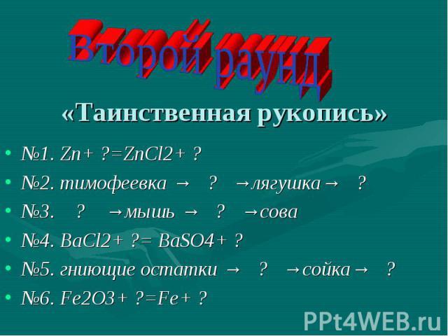 Второй раунд«Таинственная рукопись» №1. Zn+ ?=ZnCl2+ ?№2. тимофеевка → ? →лягушка→ ?№3. ? →мышь → ? →сова№4. BaCl2+ ?= BaSO4+ ?№5. гниющие остатки → ? →сойка→ ?№6. Fe2O3+ ?=Fe+ ?