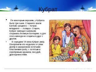 Кубрат По некоторым версиям, у Кубрата было три сына. Старшего звали Батбай, сре