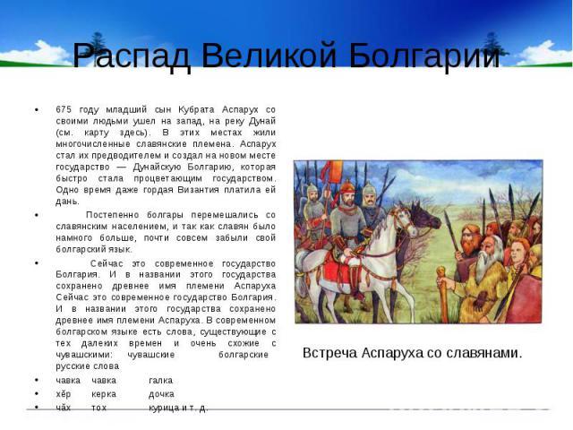 Распад Великой Болгарии675 году младший сын Кубрата Аспарух со своими людьми ушел на запад, на реку Дунай (см. карту здесь). В этих местах жили многочисленные славянские племена. Аспарух стал их предводителем и создал на новом месте государство — Ду…