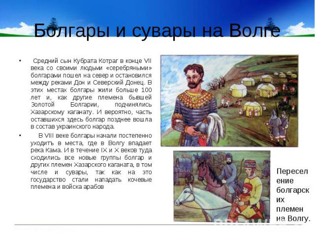 Болгары и сувары на Волге Cредний сын Кубрата Котраг в конце VII века со своими людьми «серебряными» болгарами пошел на север и остановился между реками Дон и Северский Донец. В этих местах болгары жили больше 100 лет и, как другие племена бывшей Зо…