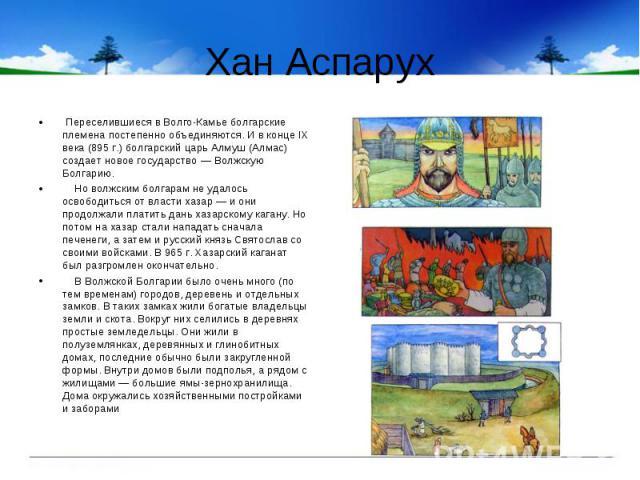 Хан Аспарух Переселившиеся в Волго-Камье болгарские племена постепенно объединяются. И в конце IX века (895 г.) болгарский царь Алмуш (Алмас) создает новое государство — Волжскую Болгарию. Но волжским болгарам не удалось освободиться от власти хазар…