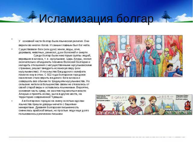 Исламизация болгарУ основной части болгар была языческая религия. Они верили во многих богов. И самым главным был бог неба.Существовали боги (или духи) земли, воды, огня, деревьев, животных, ремесел, духи болезней и смерти. Среди болгар были некотор…