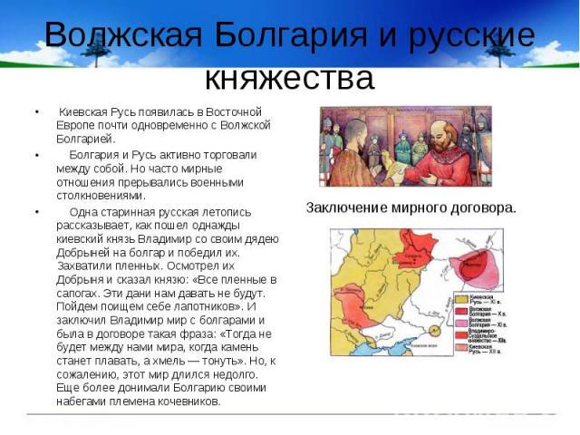 Волжская Болгария и русские княжества Киевская Русь появилась в Восточной Европе почти одновременно с Волжской Болгарией. Болгария и Русь активно торговали между собой. Но часто мирные отношения прерывались военными столкновениями. Одна старинная ру…