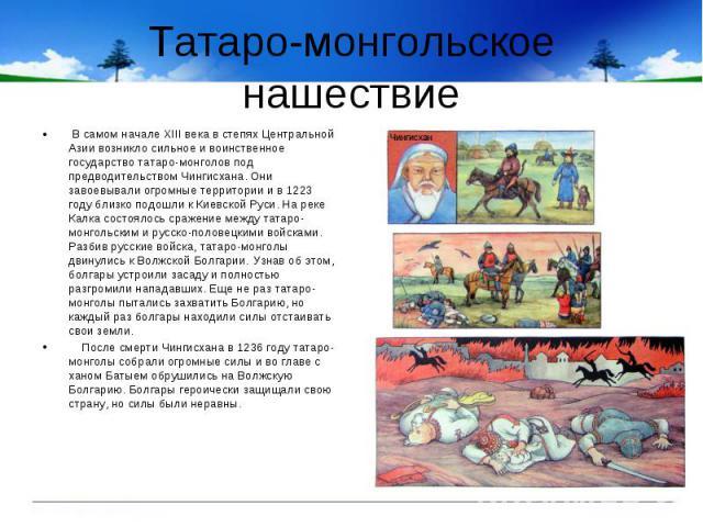 Татаро-монгольское нашествие В самом начале XIII века в степях Центральной Азии возникло сильное и воинственное государство татаро-монголов под предводительством Чингисхана. Они завоевывали огромные территории и в 1223 году близко подошли к Киевской…