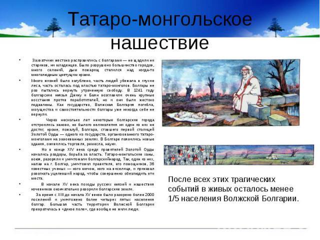Татаро-монгольское нашествие Захватчики жестоко расправились с болгарами — не щадили ни стариков, ни младенцев. Было разрушено большинство городов, много селений, дым пожарищ стелился над когда-то многолюдным цветущим краем.Много жизней было загубле…