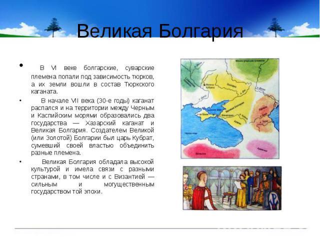 Великая Болгария В VI веке болгарские, суварские племена попали под зависимость тюрков, а их земли вошли в состав Тюркского каганата. В начале VII века (30-е годы) каганат распался и на территории между Черным и Каспийским морями образовались два го…