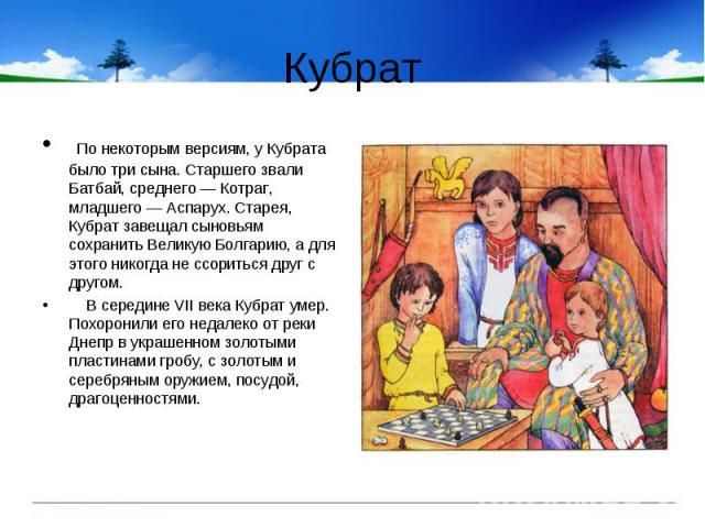 Кубрат По некоторым версиям, у Кубрата было три сына. Старшего звали Батбай, среднего — Котраг, младшего — Аcпарух. Старея, Кубрат завещал сыновьям сохранить Великую Болгарию, а для этого никогда не ссориться друг с другом. В середине VII века Кубра…