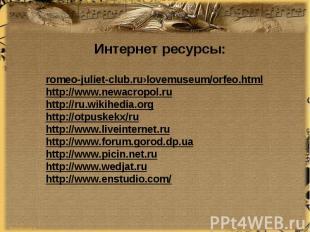 Интернет ресурсы:romeo-juliet-club.ru›lovemuseum/orfeo.htmlhttp://www.newacropol