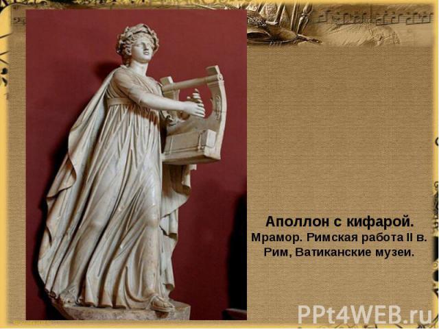 Аполлон с кифарой. Мрамор. Римская работа II в. Рим, Ватиканскиемузеи.