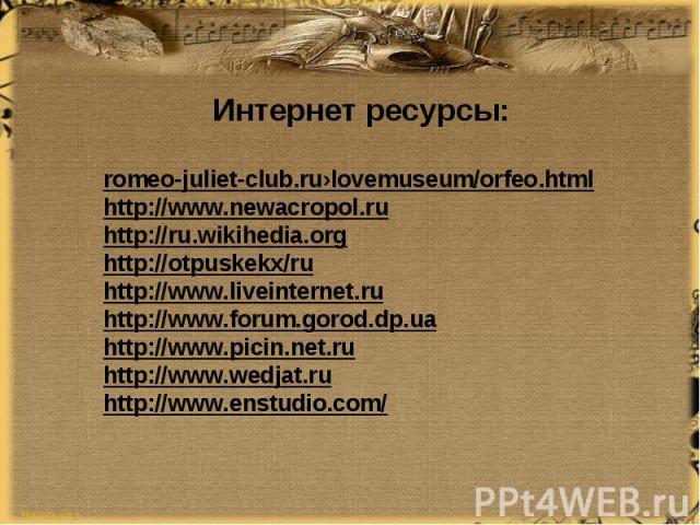 Интернет ресурсы:romeo-juliet-club.ru›lovemuseum/orfeo.htmlhttp://www.newacropol.ruhttp://ru.wikihedia.orghttp://otpuskekx/ruhttp://www.liveinternet.ruhttp://www.forum.gorod.dp.uahttp://www.picin.net.ruhttp://www.wedjat.ruhttp://www.enstudio.com/