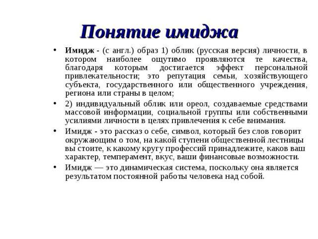 Понятие имиджаИмидж - (с англ.) образ 1) облик (русская версия) личности, в котором наиболее ощутимо проявляются те качества, благодаря которым достигается эффект персональной привлекательности; это репутация семьи, хозяйствующего субъекта, государс…