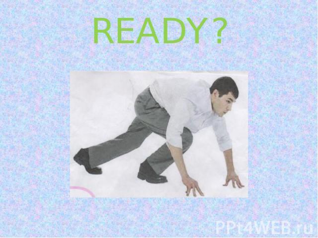 READY?
