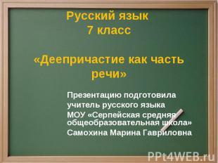 Русский язык 7 класс«Деепричастие как часть речи» Презентацию подготовилаучитель