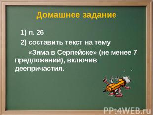 Домашнее задание 1) п. 26 2) составить текст на тему «Зима в Серпейске» (не мене