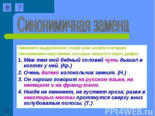 Синонимичная заменаЗамените выделенное слово или словосочетание синонимами-нареч