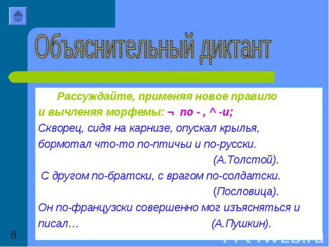 Объяснительный диктантРассуждайте, применяя новое правило и вычленяя морфемы: ¬ по - , ^ -и; Скворец, сидя на карнизе, опускал крылья, бормотал что-то по-птичьи и по-русски. (А.Толстой). С другом по-братски, с врагом по-солдатски. (Пословица).Он по-…