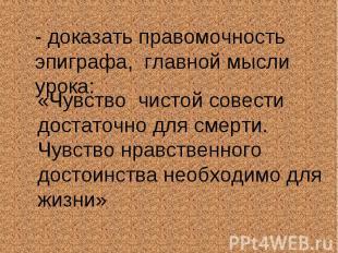 - доказать правомочность эпиграфа, главной мысли урока:«Чувство чистой совести д