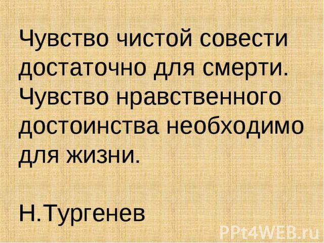 Чувство чистой совести достаточно для смерти. Чувство нравственного достоинства необходимо для жизни. Н.Тургенев