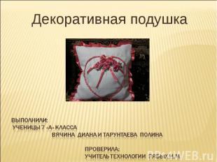 Декоративная подушкаВыполнили: ученицы 7 «А» класса Вячина Диана и Тарунтаева По