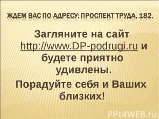 Ждем Вас по адресу: проспект Труда, 182. Загляните на сайт http://www.DP-podrugi